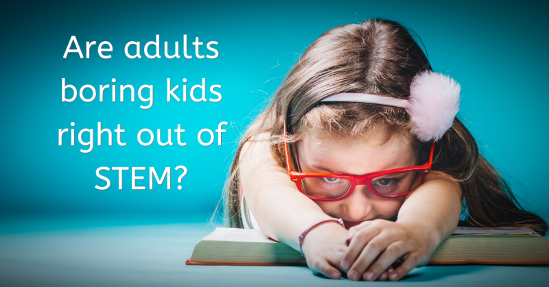 Are adults boring kids out of STEM